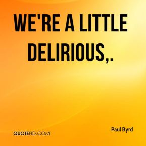 Paul Byrd  - We're a little delirious.