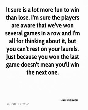 It sure is a lot more fun to win than lose. I'm sure the players are aware that we've won several games in a row and I'm all for thinking about it, but you can't rest on your laurels. Just because you won the last game doesn't mean you'll win the next one.
