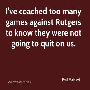 I've coached too many games against Rutgers to know they were not going to quit on us.
