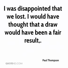 Paul Thompson  - I was disappointed that we lost. I would have thought that a draw would have been a fair result.