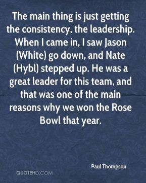 Paul Thompson  - The main thing is just getting the consistency, the leadership. When I came in, I saw Jason (White) go down, and Nate (Hybl) stepped up. He was a great leader for this team, and that was one of the main reasons why we won the Rose Bowl that year.