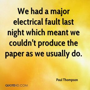 Paul Thompson  - We had a major electrical fault last night which meant we couldn't produce the paper as we usually do.