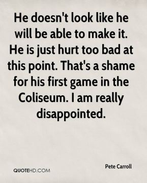 He doesn't look like he will be able to make it. He is just hurt too bad at this point. That's a shame for his first game in the Coliseum. I am really disappointed.