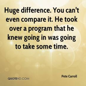 Huge difference. You can't even compare it. He took over a program that he knew going in was going to take some time.
