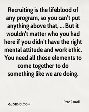 Recruiting is the lifeblood of any program, so you can't put anything above that, ... But it wouldn't matter who you had here if you didn't have the right mental attitude and work ethic. You need all those elements to come together to do something like we are doing.