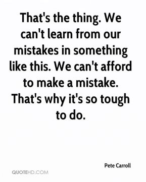 Pete Carroll  - That's the thing. We can't learn from our mistakes in something like this. We can't afford to make a mistake. That's why it's so tough to do.