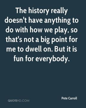 The history really doesn't have anything to do with how we play, so that's not a big point for me to dwell on. But it is fun for everybody.