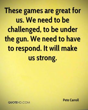 These games are great for us. We need to be challenged, to be under the gun. We need to have to respond. It will make us strong.