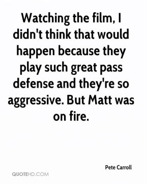 Watching the film, I didn't think that would happen because they play such great pass defense and they're so aggressive. But Matt was on fire.