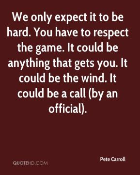 We only expect it to be hard. You have to respect the game. It could be anything that gets you. It could be the wind. It could be a call (by an official).