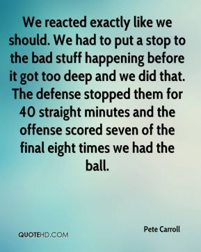 Pete Carroll  - We reacted exactly like we should. We had to put a stop to the bad stuff happening before it got too deep and we did that. The defense stopped them for 40 straight minutes and the offense scored seven of the final eight times we had the ball.