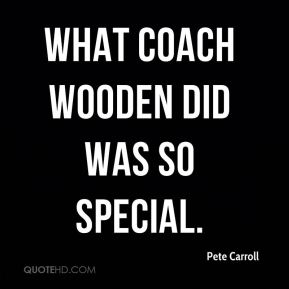 What Coach Wooden did was so special.