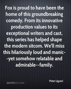 Peter Liguori  - Fox is proud to have been the home of this groundbreaking comedy. From its innovative production values to its exceptional writers and cast, this series has helped shape the modern sitcom. We'll miss this hilariously loud and manic--yet somehow relatable and admirable--family.