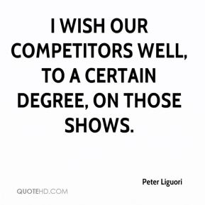 I wish our competitors well, to a certain degree, on those shows.