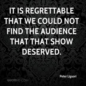 Peter Liguori  - It is regrettable that we could not find the audience that that show deserved.