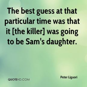 Peter Liguori  - The best guess at that particular time was that it [the killer] was going to be Sam's daughter.