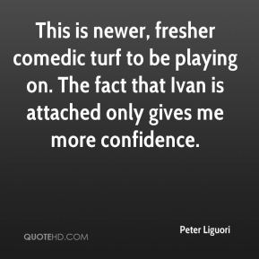 Peter Liguori  - This is newer, fresher comedic turf to be playing on. The fact that Ivan is attached only gives me more confidence.