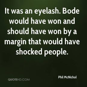 Phil McNichol  - It was an eyelash. Bode would have won and should have won by a margin that would have shocked people.