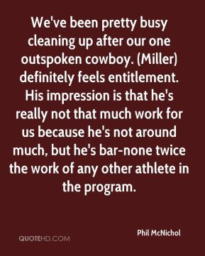 Phil McNichol  - We've been pretty busy cleaning up after our one outspoken cowboy. (Miller) definitely feels entitlement. His impression is that he's really not that much work for us because he's not around much, but he's bar-none twice the work of any other athlete in the program.