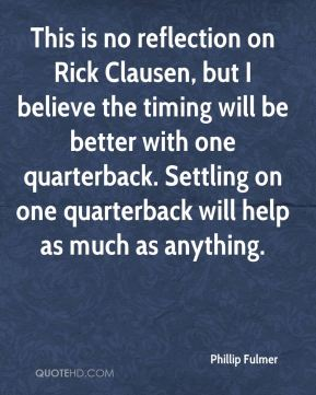 This is no reflection on Rick Clausen, but I believe the timing will be better with one quarterback. Settling on one quarterback will help as much as anything.