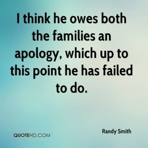 I think he owes both the families an apology, which up to this point he has failed to do.