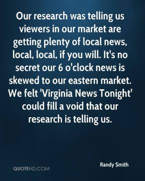 Randy Smith  - Our research was telling us viewers in our market are getting plenty of local news, local, local, if you will. It's no secret our 6 o'clock news is skewed to our eastern market. We felt 'Virginia News Tonight' could fill a void that our research is telling us.