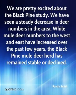 Randy Smith  - We are pretty excited about the Black Pine study. We have seen a steady decrease in deer numbers in the area. While mule deer numbers to the west and east have increased over the past few years, the Black Pine mule deer herd has remained stable or declined.