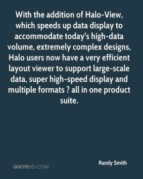 Randy Smith  - With the addition of Halo-View, which speeds up data display to accommodate today's high-data volume, extremely complex designs, Halo users now have a very efficient layout viewer to support large-scale data, super high-speed display and multiple formats ? all in one product suite.