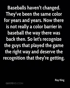Ray King  - Baseballs haven't changed. They've been the same color for years and years. Now there is not really a color barrier in baseball the way there was back then. So let's recognize the guys that played the game the right way and deserve the recognition that they're getting.
