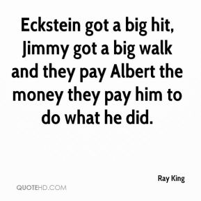 Ray King  - Eckstein got a big hit, Jimmy got a big walk and they pay Albert the money they pay him to do what he did.