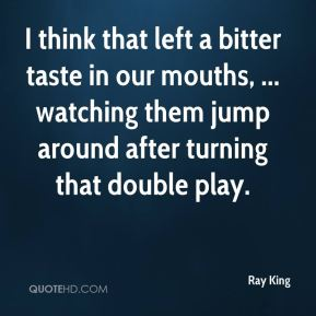 Ray King  - I think that left a bitter taste in our mouths, ... watching them jump around after turning that double play.