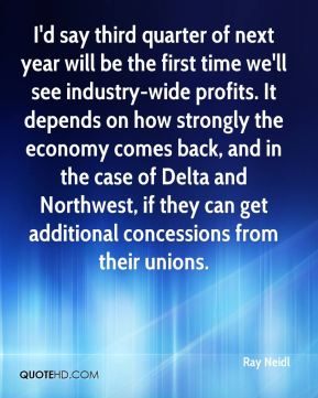 I'd say third quarter of next year will be the first time we'll see industry-wide profits. It depends on how strongly the economy comes back, and in the case of Delta and Northwest, if they can get additional concessions from their unions.