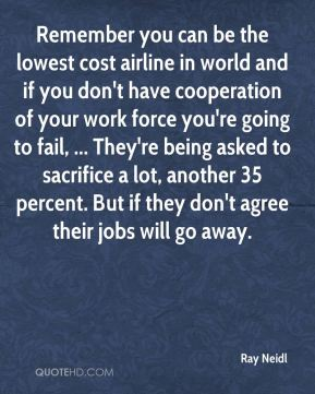 Remember you can be the lowest cost airline in world and if you don't have cooperation of your work force you're going to fail, ... They're being asked to sacrifice a lot, another 35 percent. But if they don't agree their jobs will go away.