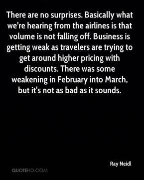 There are no surprises. Basically what we're hearing from the airlines is that volume is not falling off. Business is getting weak as travelers are trying to get around higher pricing with discounts. There was some weakening in February into March, but it's not as bad as it sounds.