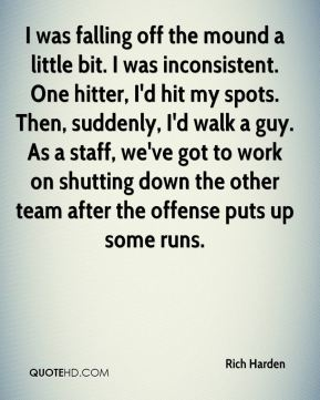 Rich Harden  - I was falling off the mound a little bit. I was inconsistent. One hitter, I'd hit my spots. Then, suddenly, I'd walk a guy. As a staff, we've got to work on shutting down the other team after the offense puts up some runs.