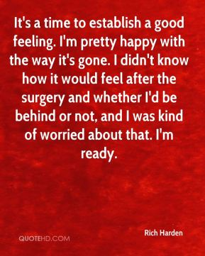 Rich Harden  - It's a time to establish a good feeling. I'm pretty happy with the way it's gone. I didn't know how it would feel after the surgery and whether I'd be behind or not, and I was kind of worried about that. I'm ready.
