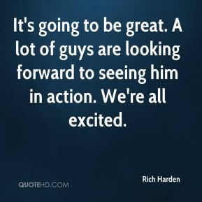 Rich Harden  - It's going to be great. A lot of guys are looking forward to seeing him in action. We're all excited.