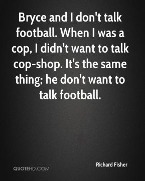 Bryce and I don't talk football. When I was a cop, I didn't want to talk cop-shop. It's the same thing; he don't want to talk football.