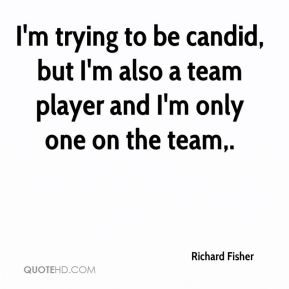 I'm trying to be candid, but I'm also a team player and I'm only one on the team.
