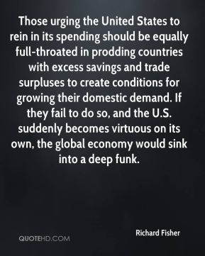 Richard Fisher  - Those urging the United States to rein in its spending should be equally full-throated in prodding countries with excess savings and trade surpluses to create conditions for growing their domestic demand. If they fail to do so, and the U.S. suddenly becomes virtuous on its own, the global economy would sink into a deep funk.