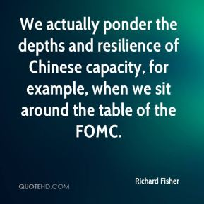 We actually ponder the depths and resilience of Chinese capacity, for example, when we sit around the table of the FOMC.