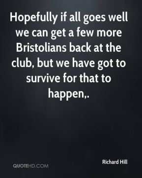 Richard Hill  - Hopefully if all goes well we can get a few more Bristolians back at the club, but we have got to survive for that to happen.