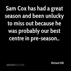 Richard Hill  - Sam Cox has had a great season and been unlucky to miss out because he was probably our best centre in pre-season.