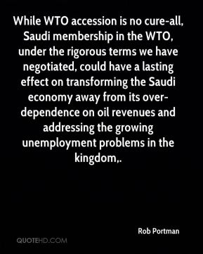 While WTO accession is no cure-all, Saudi membership in the WTO, under the rigorous terms we have negotiated, could have a lasting effect on transforming the Saudi economy away from its over-dependence on oil revenues and addressing the growing unemployment problems in the kingdom.