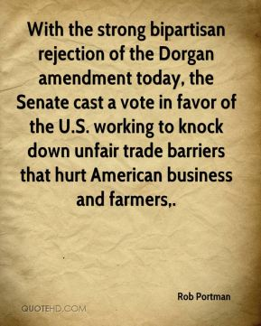 Rob Portman  - With the strong bipartisan rejection of the Dorgan amendment today, the Senate cast a vote in favor of the U.S. working to knock down unfair trade barriers that hurt American business and farmers.