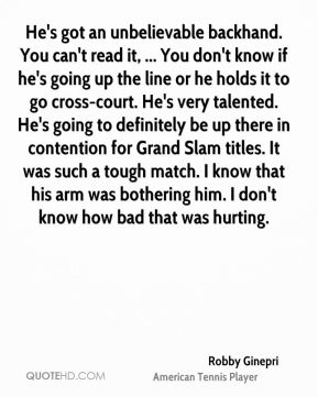 He's got an unbelievable backhand. You can't read it, ... You don't know if he's going up the line or he holds it to go cross-court. He's very talented. He's going to definitely be up there in contention for Grand Slam titles. It was such a tough match. I know that his arm was bothering him. I don't know how bad that was hurting.