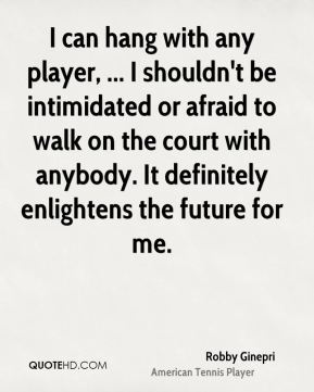 I can hang with any player, ... I shouldn't be intimidated or afraid to walk on the court with anybody. It definitely enlightens the future for me.