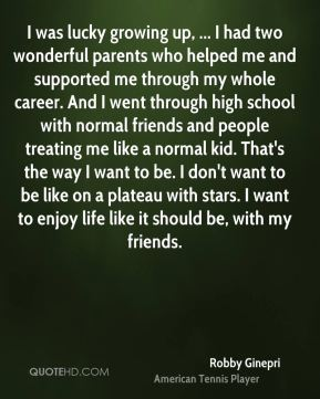 Robby Ginepri  - I was lucky growing up, ... I had two wonderful parents who helped me and supported me through my whole career. And I went through high school with normal friends and people treating me like a normal kid. That's the way I want to be. I don't want to be like on a plateau with stars. I want to enjoy life like it should be, with my friends.