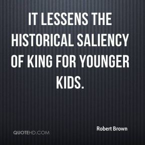 Robert Brown  - It lessens the historical saliency of King for younger kids.