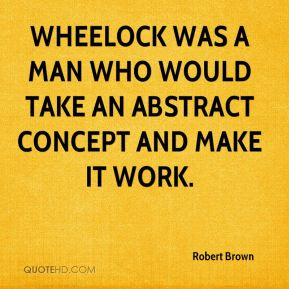 Robert Brown  - Wheelock was a man who would take an abstract concept and make it work.